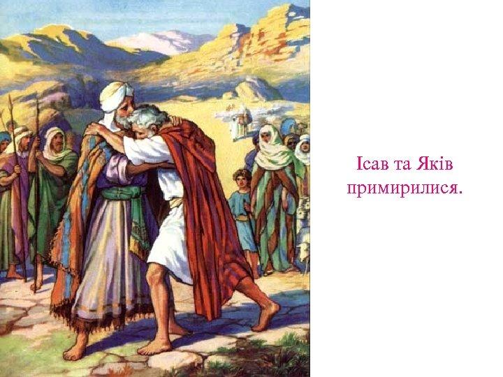 Ісав та Яків примирилися.