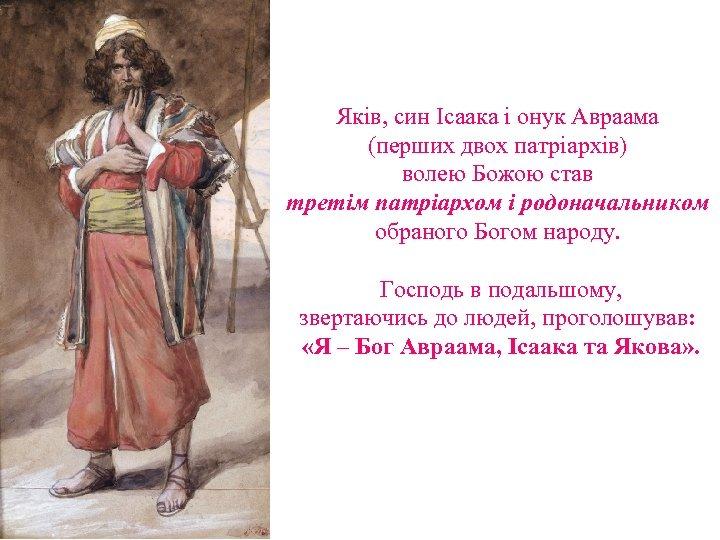 Яків, син Ісаака і онук Авраама (перших двох патріархів) волею Божою став третім патріархом
