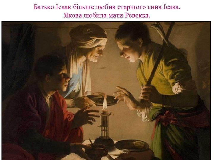 Батько Ісаак більше любив старшого сина Ісава. Якова любила мати Ревекка.
