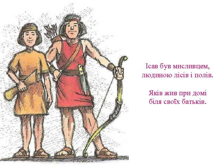 Ісав був мисливцем, людиною лісів і полів. Яків жив при домі біля своїх батьків.