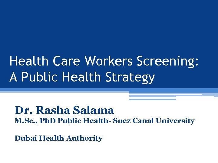 Health Care Workers Screening: A Public Health Strategy Dr. Rasha Salama M. Sc. ,
