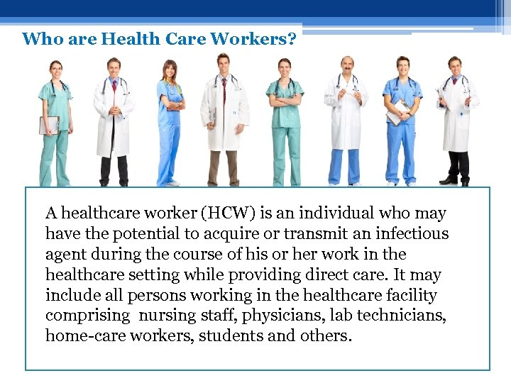 Who are Health Care Workers? A healthcare worker (HCW) is an individual who may