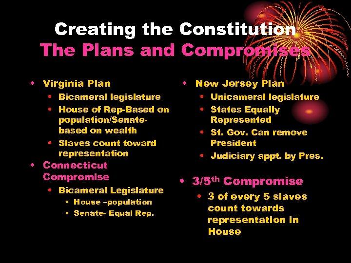 Creating the Constitution The Plans and Compromises • Virginia Plan • Bicameral legislature •