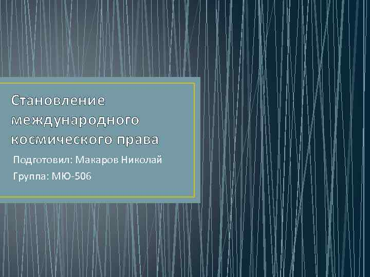 Становление международного космического права Подготовил: Макаров Николай Группа: МЮ-506