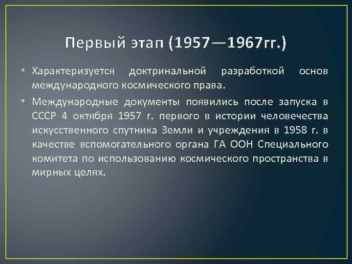 Первый этап (1957— 1967 гг. ) • Характеризуется доктринальной разработкой основ международного космического права.