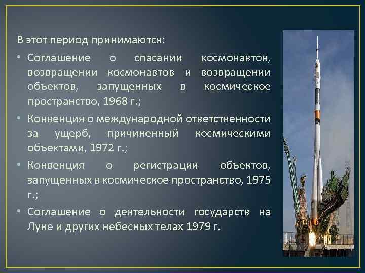 В этот период принимаются: • Соглашение о спасании космонавтов, возвращении космонавтов и возвращении объектов,