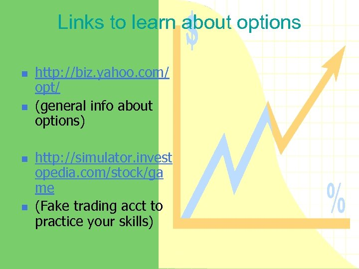 Links to learn about options n n http: //biz. yahoo. com/ opt/ (general info