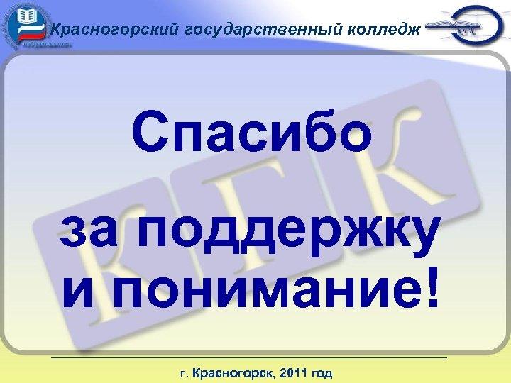 Красногорский государственный колледж Спасибо за поддержку и понимание! г. Красногорск, 2011 год