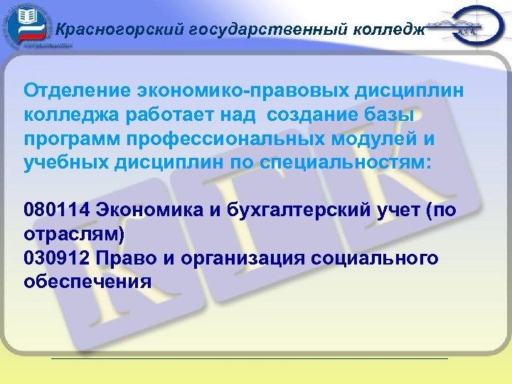 Красногорский государственный колледж Отделение экономико-правовых дисциплин колледжа работает над создание базы программ профессиональных модулей