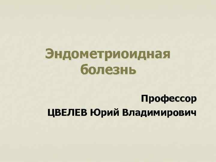 Эндометриоидная болезнь Профессор ЦВЕЛЕВ Юрий Владимирович
