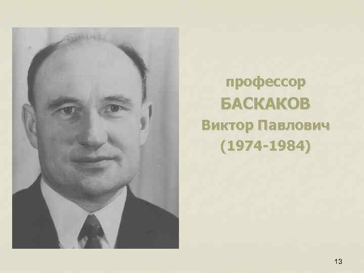 профессор БАСКАКОВ Виктор Павлович (1974 -1984) 13