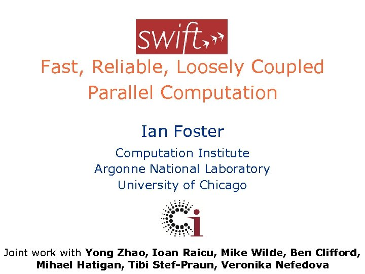 Swift Fast, Reliable, Loosely Coupled Parallel Computation Ian Foster Computation Institute Argonne National Laboratory