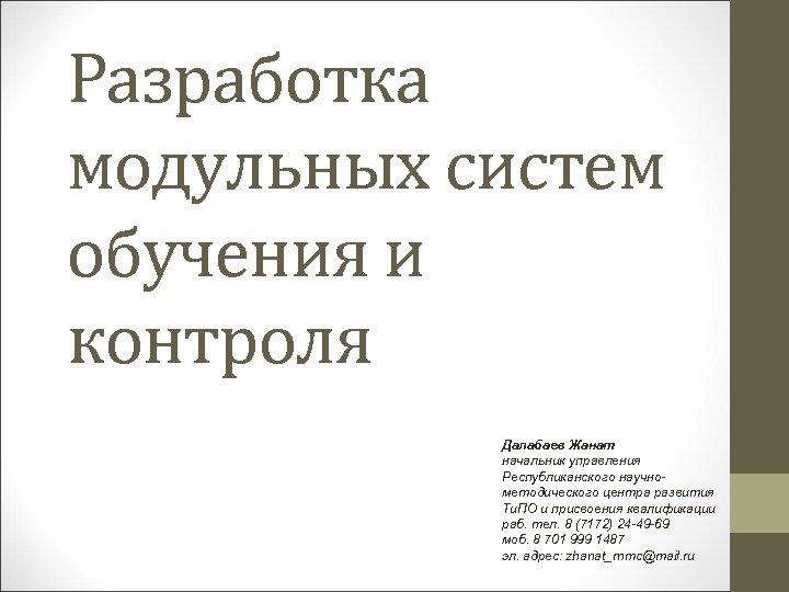 Разработка модульных систем обучения и контроля Далабаев Жанат начальник управления Республиканского научнометодического центра развития