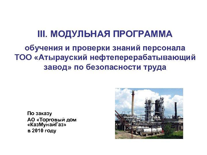 III. МОДУЛЬНАЯ ПРОГРАММА обучения и проверки знаний персонала ТОО «Атырауский нефтеперерабатывающий завод» по безопасности