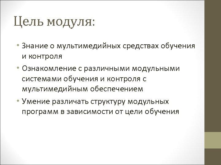 Цель модуля: • Знание о мультимедийных средствах обучения и контроля • Ознакомление с различными