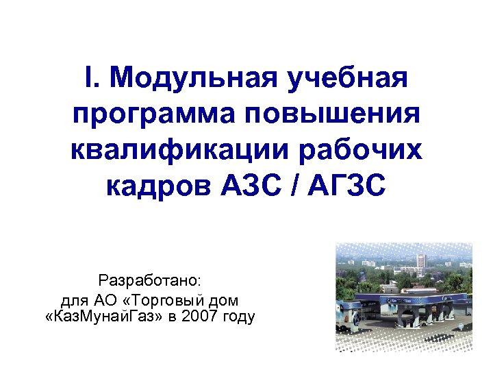 I. Модульная учебная программа повышения квалификации рабочих кадров АЗС / АГЗС Разработано: для АО