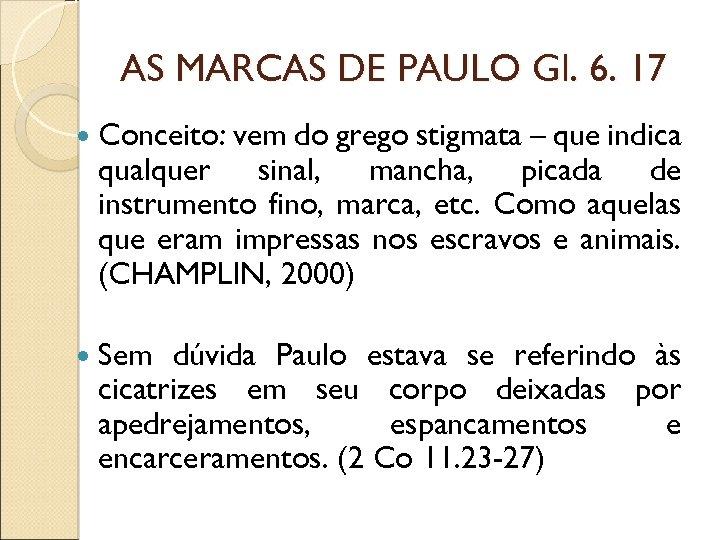 AS MARCAS DE PAULO Gl. 6. 17 Conceito: vem do grego stigmata – que