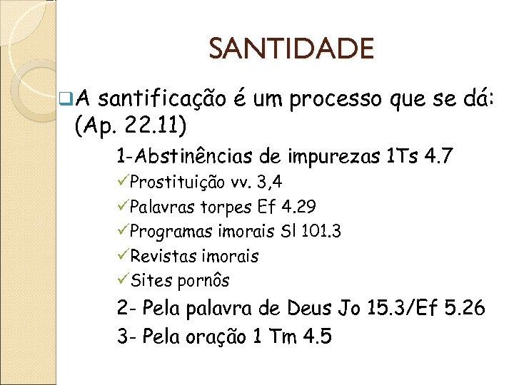 SANTIDADE q. A santificação é um processo que se dá: (Ap. 22. 11) 1