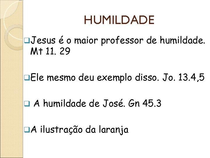 HUMILDADE q. Jesus é o maior professor de humildade. Mt 11. 29 q. Ele
