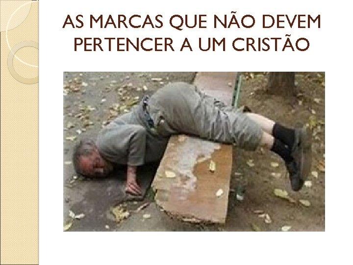 AS MARCAS QUE NÃO DEVEM PERTENCER A UM CRISTÃO