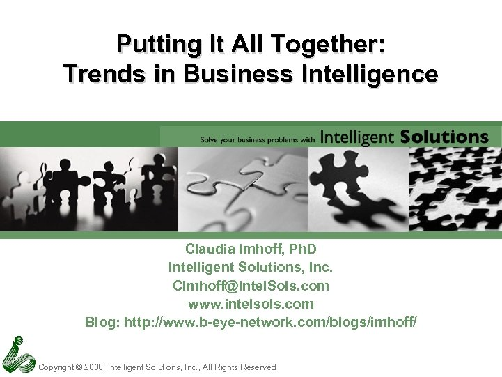 Putting It All Together: Trends in Business Intelligence Claudia Imhoff, Ph. D Intelligent Solutions,