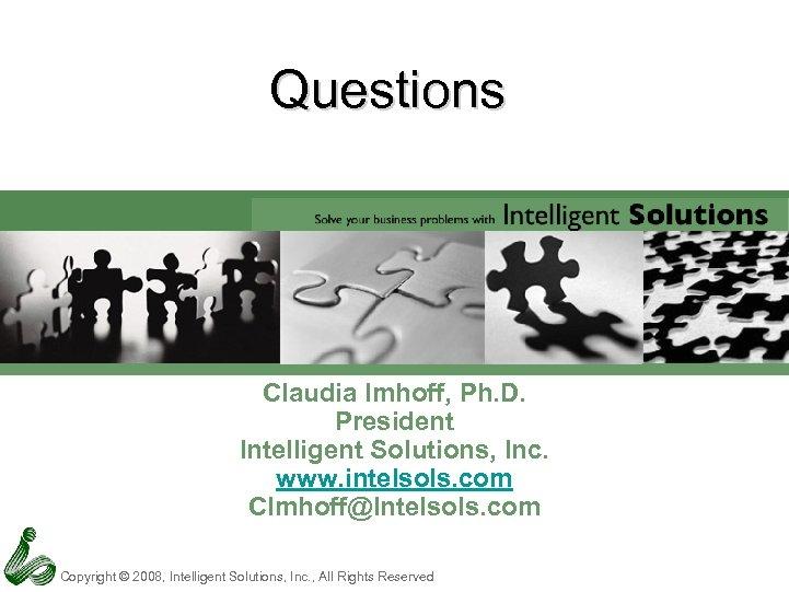 Questions Claudia Imhoff, Ph. D. President Intelligent Solutions, Inc. www. intelsols. com CImhoff@Intelsols. com
