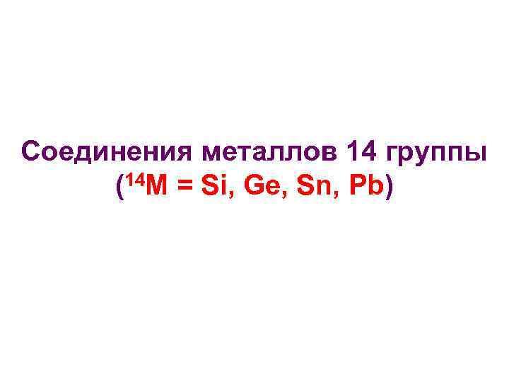 Соединения металлов 14 группы (14 M = Si, Ge, Sn, Pb)