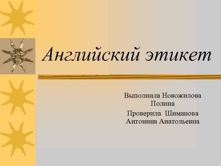 Английский этикет Выполнила Новожилова Полина Проверила Шиманова Антонина Анатольевна