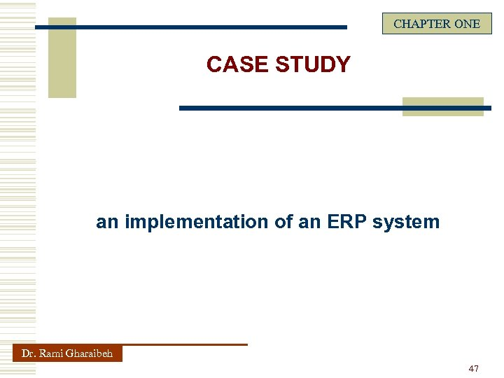 CHAPTER ONE CASE STUDY an implementation of an ERP system Dr. Rami Gharaibeh 47