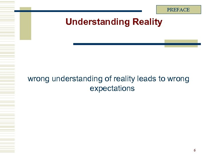 PREFACE Understanding Reality wrong understanding of reality leads to wrong expectations 6