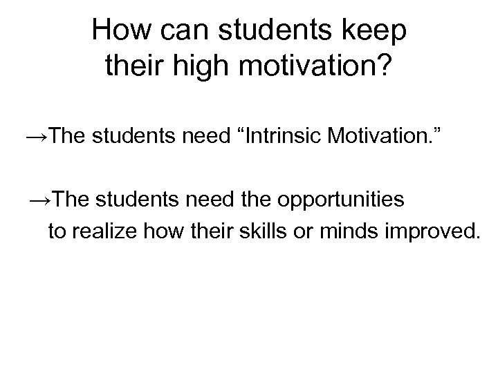 "How can students keep their high motivation?  →The students need ""Intrinsic Motivation. """