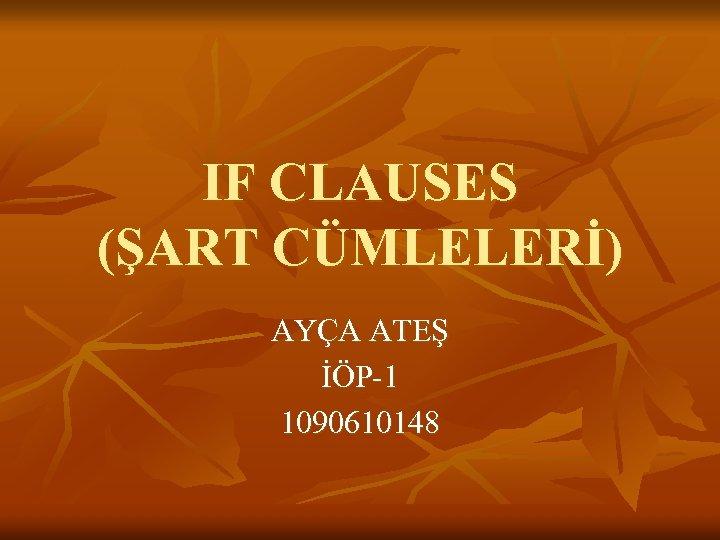 IF CLAUSES (ŞART CÜMLELERİ) AYÇA ATEŞ İÖP-1 1090610148