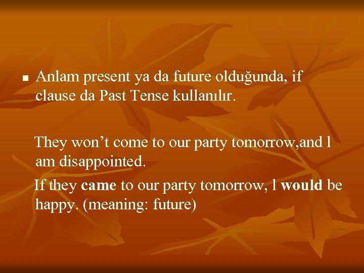 n Anlam present ya da future olduğunda, if clause da Past Tense kullanılır. They
