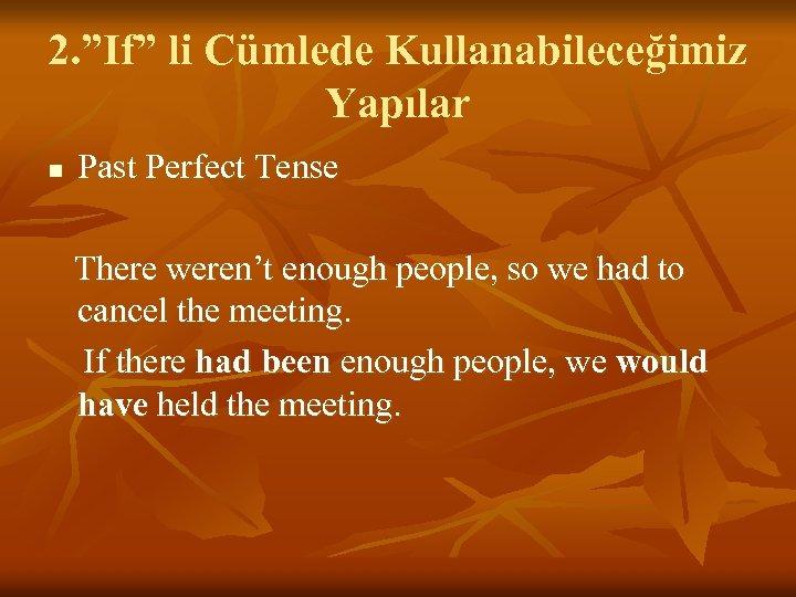 "2. ""If"" li Cümlede Kullanabileceğimiz Yapılar n Past Perfect Tense There weren't enough people,"