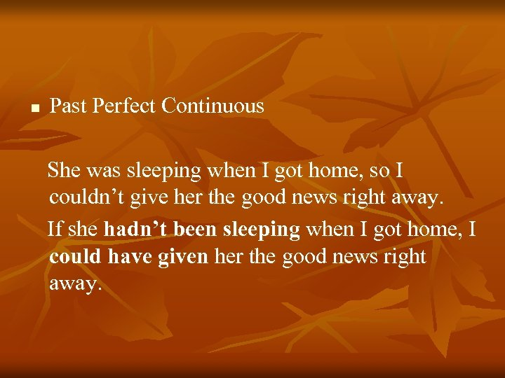 n Past Perfect Continuous She was sleeping when I got home, so I couldn't