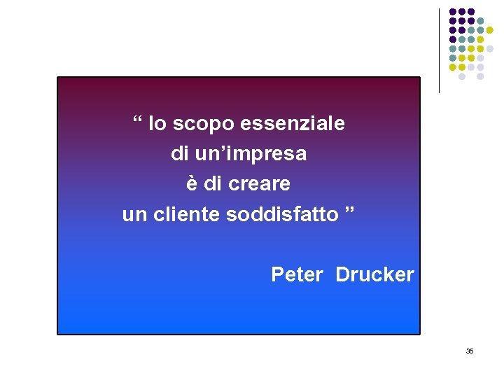 """"""" lo scopo essenziale di un'impresa è di creare un cliente soddisfatto """" Peter"""