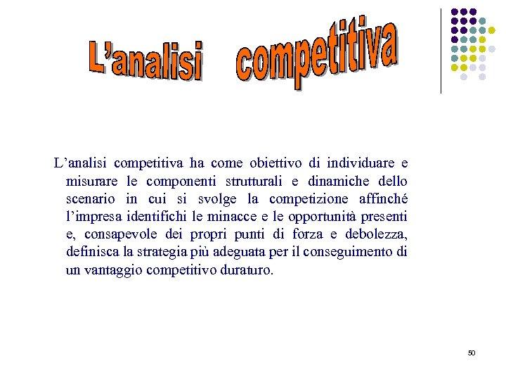 L'analisi competitiva ha come obiettivo di individuare e misurare le componenti strutturali e dinamiche
