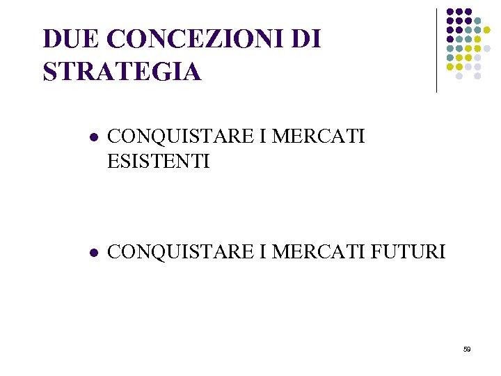 DUE CONCEZIONI DI STRATEGIA l CONQUISTARE I MERCATI ESISTENTI l CONQUISTARE I MERCATI FUTURI