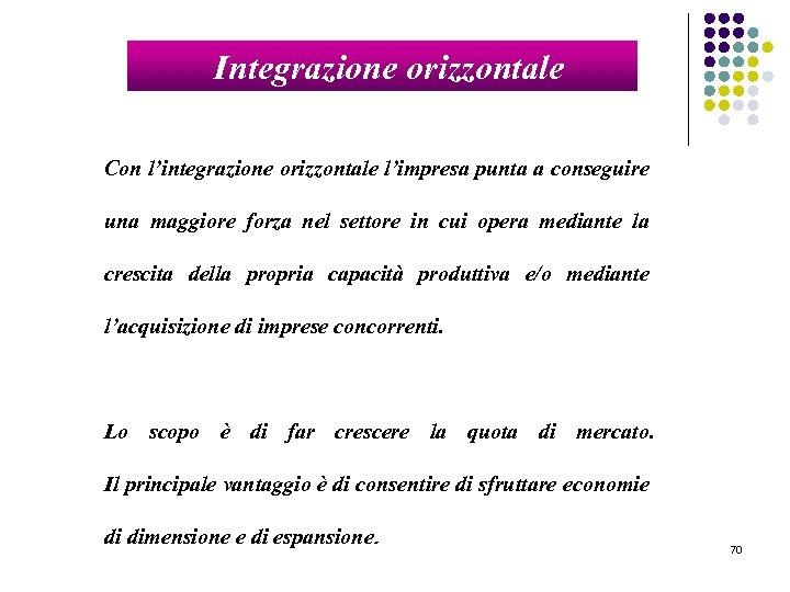 Integrazione orizzontale Con l'integrazione orizzontale l'impresa punta a conseguire una maggiore forza nel settore