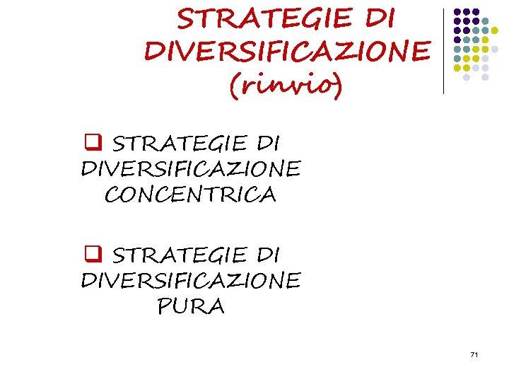 STRATEGIE DI DIVERSIFICAZIONE (rinvio) q STRATEGIE DI DIVERSIFICAZIONE CONCENTRICA q STRATEGIE DI DIVERSIFICAZIONE PURA