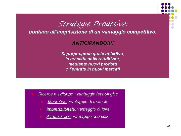 Strategie Proattive: puntano all'acquisizione di un vantaggio competitivo. ANTICIPANDO!!!! Si propongono quale obiettivo, la