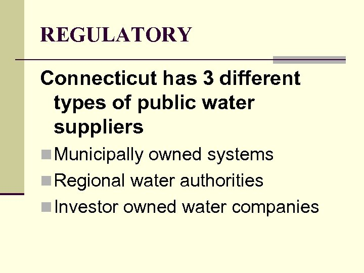 REGULATORY Connecticut has 3 different types of public water suppliers n Municipally owned systems