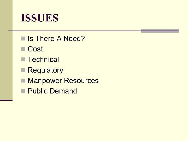 ISSUES n Is There A Need? n Cost n Technical n Regulatory n Manpower
