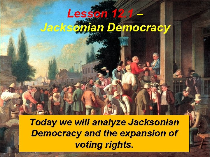 Lesson 12. 1 – Jacksonian Democracy Today we will analyze Jacksonian Democracy and the