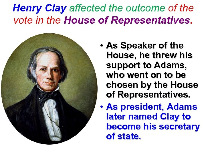 Henry Clay affected the outcome of the vote in the House of Representatives. •