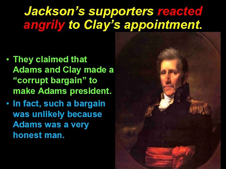 Jackson's supporters reacted angrily to Clay's appointment. • They claimed that Adams and Clay