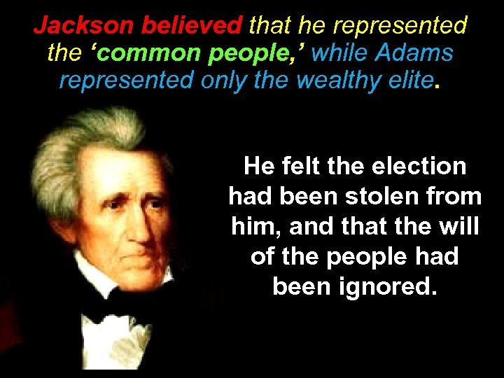 Jackson believed that he represented the 'common people, ' while Adams represented only the