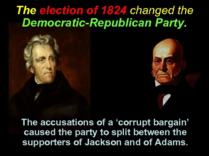 The election of 1824 changed the Democratic-Republican Party. The accusations of a 'corrupt bargain'