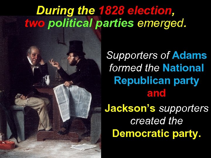 During the 1828 election, two political parties emerged. Supporters of Adams formed the National