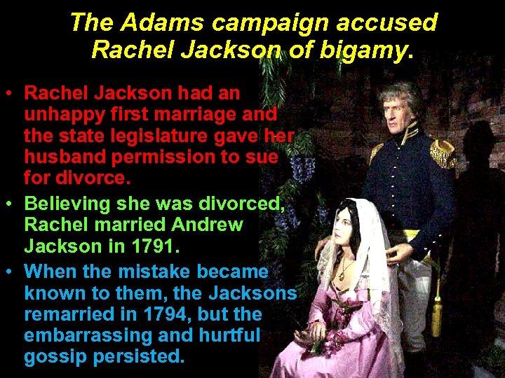 The Adams campaign accused Rachel Jackson of bigamy. • Rachel Jackson had an unhappy